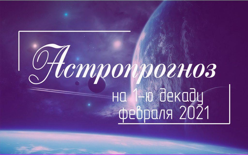 Астрологический прогноз на 1 декаду февраля 2021